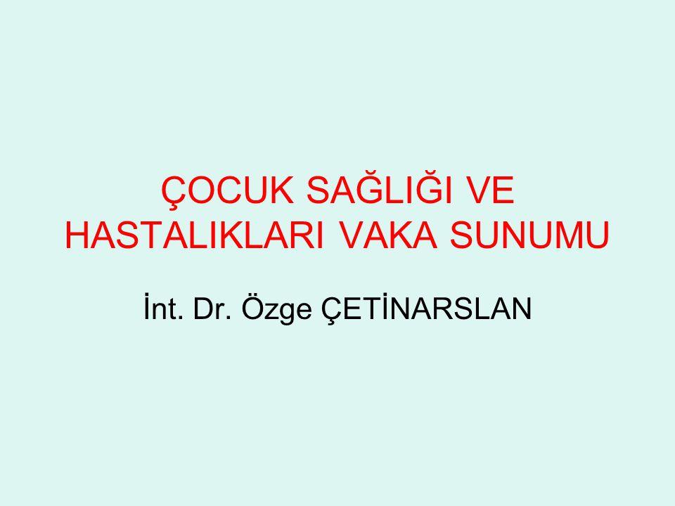 ÇOCUK SAĞLIĞI VE HASTALIKLARI VAKA SUNUMU İnt. Dr. Özge ÇETİNARSLAN