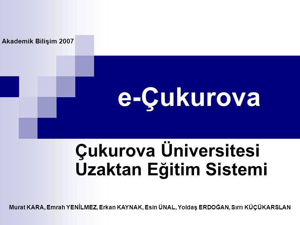 e-Çukurova Çukurova Üniversitesi Uzaktan Eğitim Sistemi Akademik Bilişim 2007 Murat KARA, Emrah YENİLMEZ, Erkan KAYNAK, Esin ÜNAL, Yoldaş ERDOĞAN, Sır