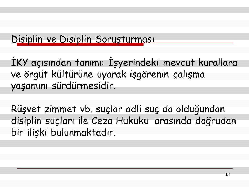 33 Disiplin ve Disiplin Soruşturması İKY açısından tanımı: İşyerindeki mevcut kurallara ve örgüt kültürüne uyarak işgörenin çalışma yaşamını sürdürmes
