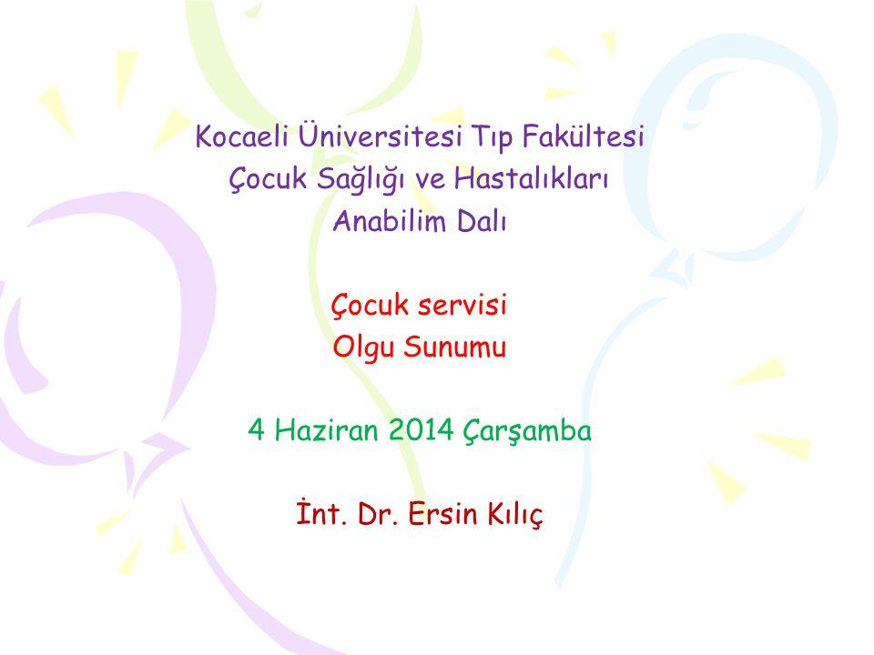 Kocaeli Üniversitesi Tıp Fakültesi Çocuk Sağlığı ve Hastalıkları Anabilim Dalı Çocuk servisi Olgu Sunumu 4 Haziran 2014 Çarşamba İnt. Dr. Ersin Kılıç