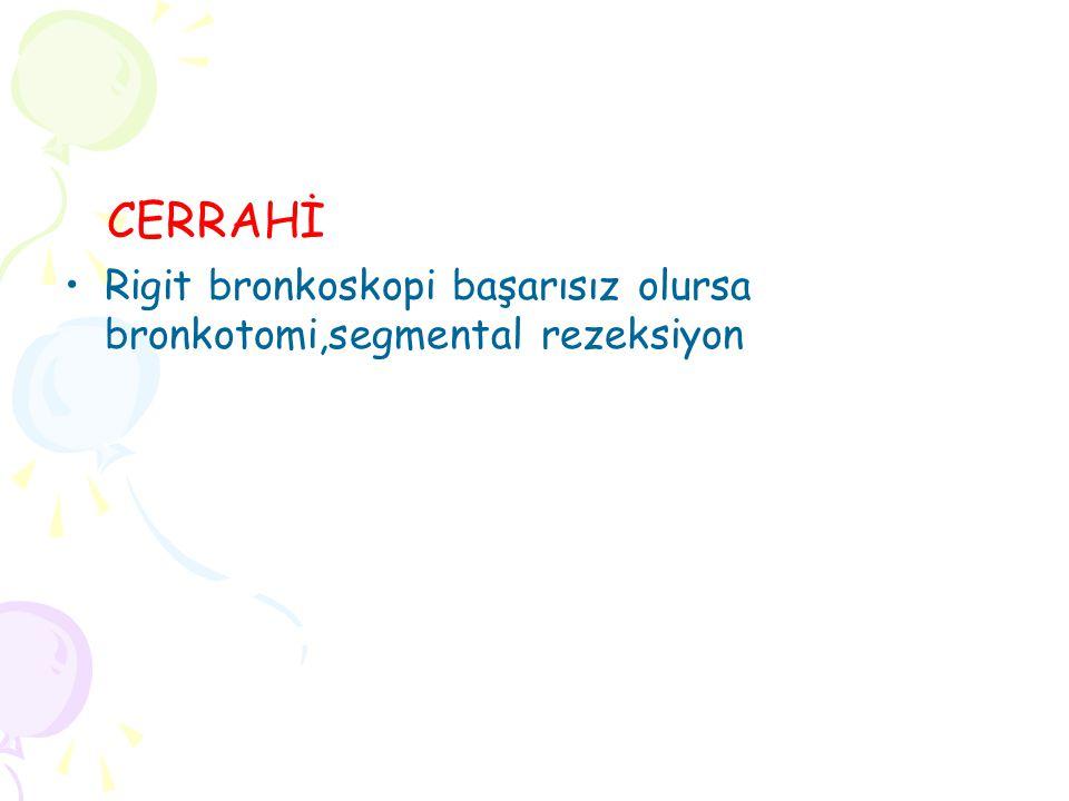 CERRAHİ Rigit bronkoskopi başarısız olursa bronkotomi,segmental rezeksiyon