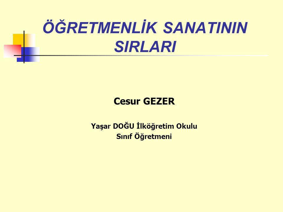 Cesur GEZER Yaşar DOĞU İlköğretim Okulu Sınıf Öğretmeni ÖĞRETMENLİK SANATININ SIRLARI