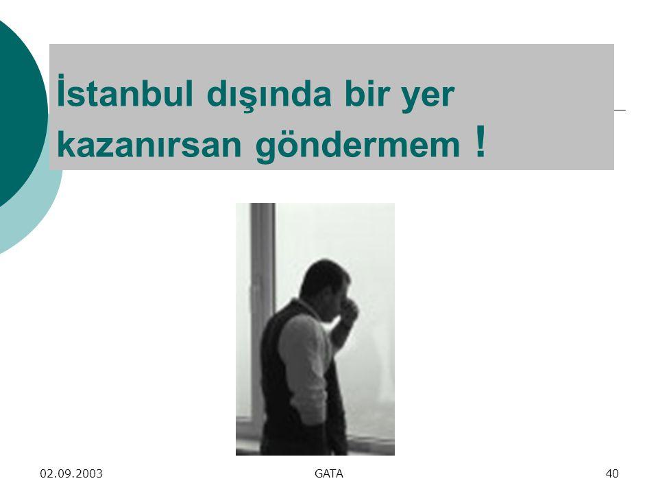 02.09.2003GATA40 İstanbul dışında bir yer kazanırsan göndermem !