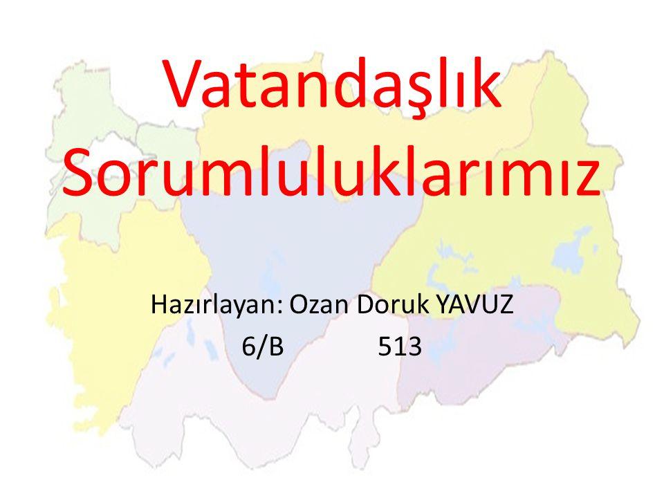 Vatandaşlık Sorumluluklarımız Hazırlayan: Ozan Doruk YAVUZ 6/B 513