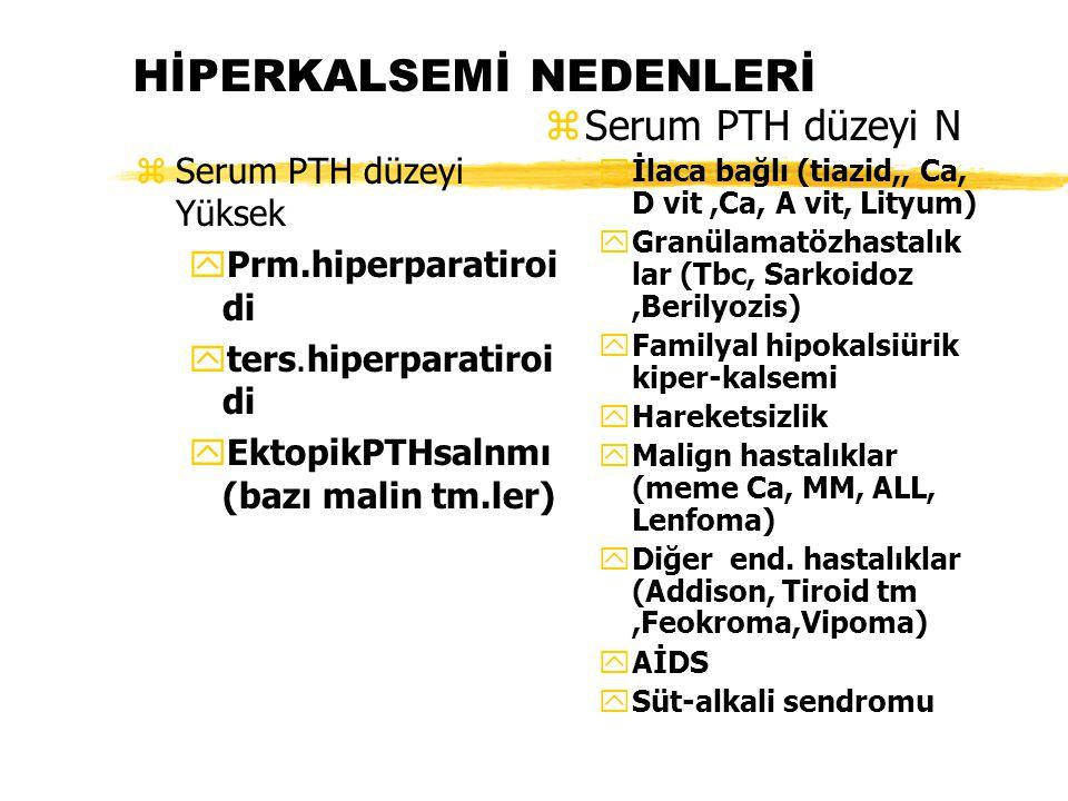 HİPERKALSEMİ NEDENLERİ zSerum PTH düzeyi Yüksek yPrm.hiperparatiroi di yters.hiperparatiroi di yEktopikPTHsalnmı (bazı malin tm.ler) z Serum PTH düzey