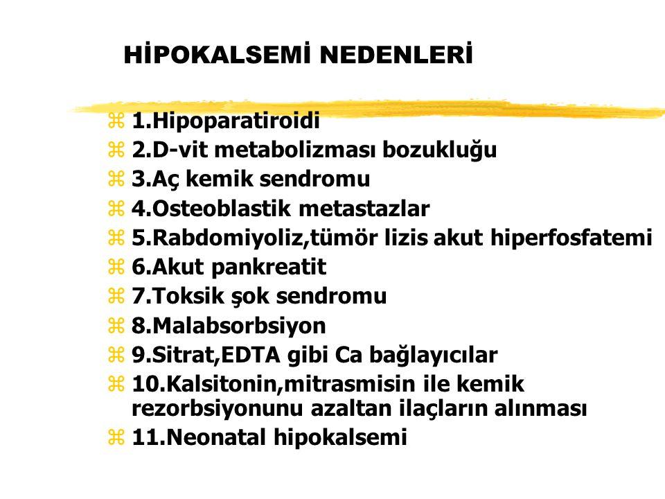 HİPOKALSEMİ NEDENLERİ z1.Hipoparatiroidi z2.D-vit metabolizması bozukluğu z3.Aç kemik sendromu z4.Osteoblastik metastazlar z5.Rabdomiyoliz,tümör lizis