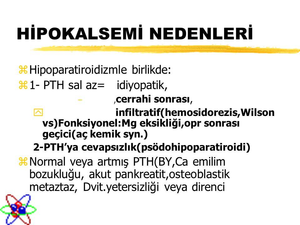 HİPOKALSEMİ NEDENLERİ zHipoparatiroidizmle birlikde: z1- PTH sal az= idiyopatik, –, cerrahi sonrası, y infiltratif(hemosidorezis,Wilson vs)Fonksiyonel