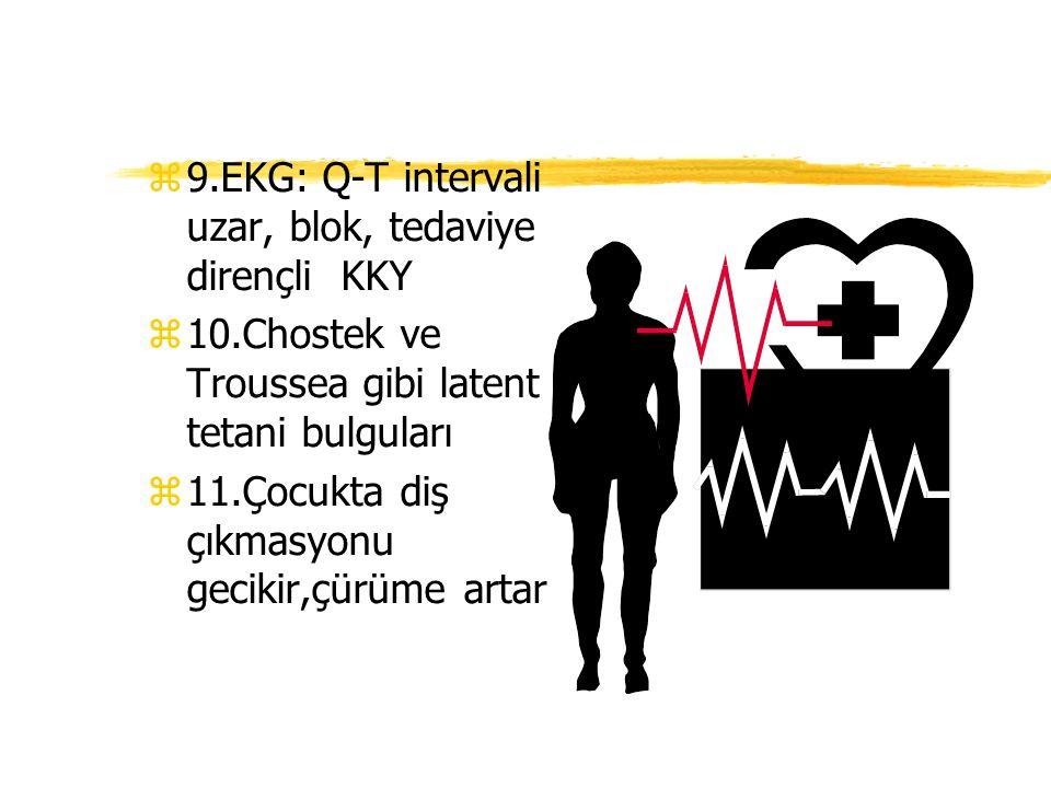 z9.EKG: Q-T intervali uzar, blok, tedaviye dirençli KKY z10.Chostek ve Troussea gibi latent tetani bulguları z11.Çocukta diş çıkmasyonu gecikir,çürüme