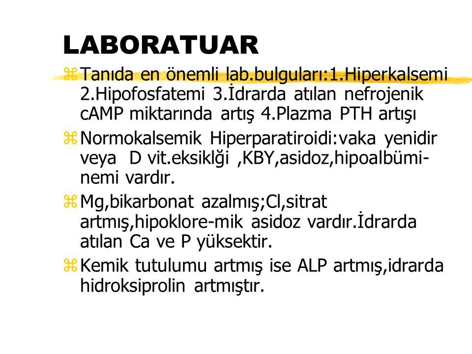 LABORATUAR zTanıda en önemli lab.bulguları:1.Hiperkalsemi 2.Hipofosfatemi 3.İdrarda atılan nefrojenik cAMP miktarında artış 4.Plazma PTH artışı zNormo