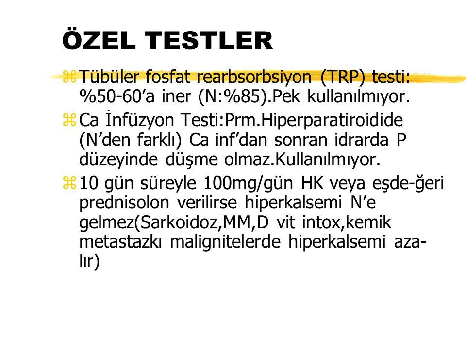 ÖZEL TESTLER zTübüler fosfat rearbsorbsiyon (TRP) testi: %50-60'a iner (N:%85).Pek kullanılmıyor. zCa İnfüzyon Testi:Prm.Hiperparatiroidide (N'den far