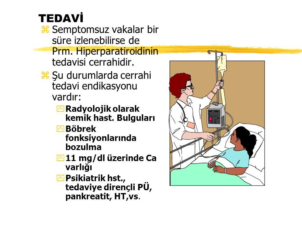 TEDAVİ zSemptomsuz vakalar bir süre izlenebilirse de Prm. Hiperparatiroidinin tedavisi cerrahidir. zŞu durumlarda cerrahi tedavi endikasyonu vardır: y