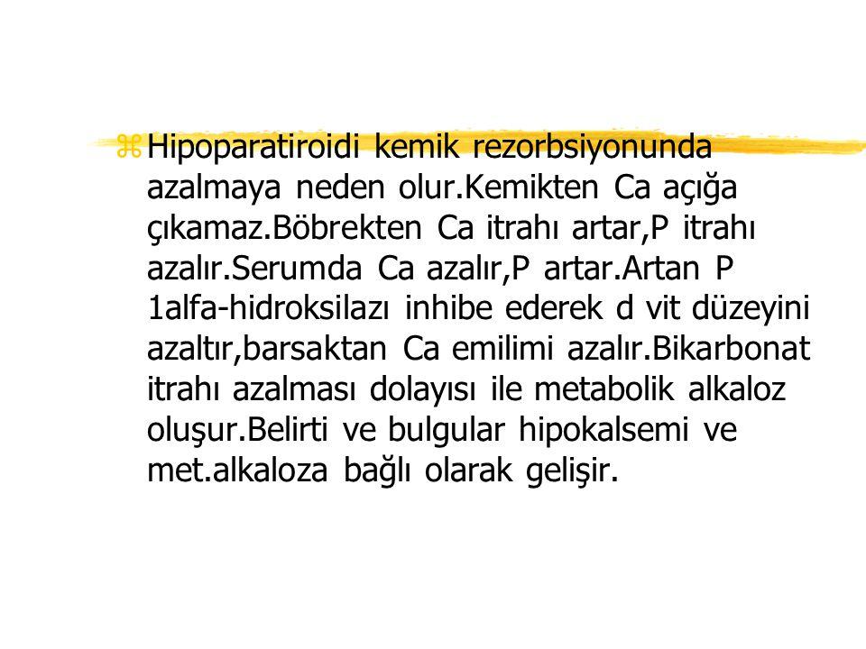 zHipoparatiroidi kemik rezorbsiyonunda azalmaya neden olur.Kemikten Ca açığa çıkamaz.Böbrekten Ca itrahı artar,P itrahı azalır.Serumda Ca azalır,P art