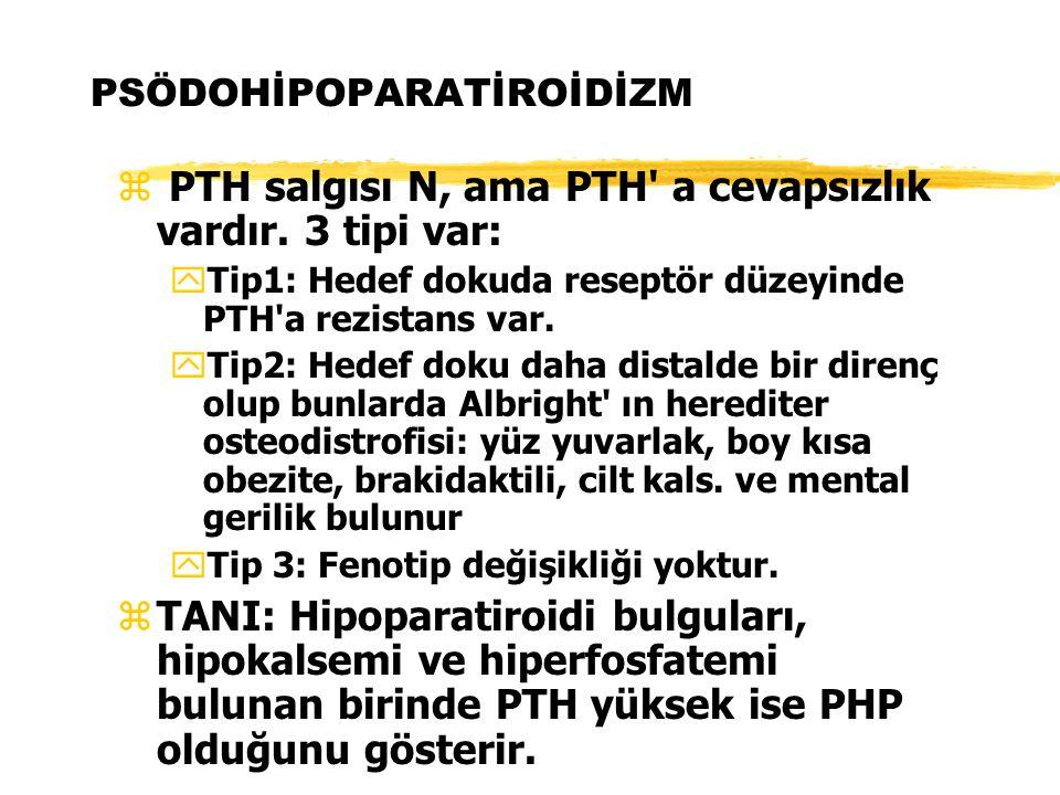 PSÖDOHİPOPARATİROİDİZM z PTH salgısı N, ama PTH' a cevapsızlık vardır. 3 tipi var: y Tip1: Hedef dokuda reseptör düzeyinde PTH'a rezistans var. y Tip2