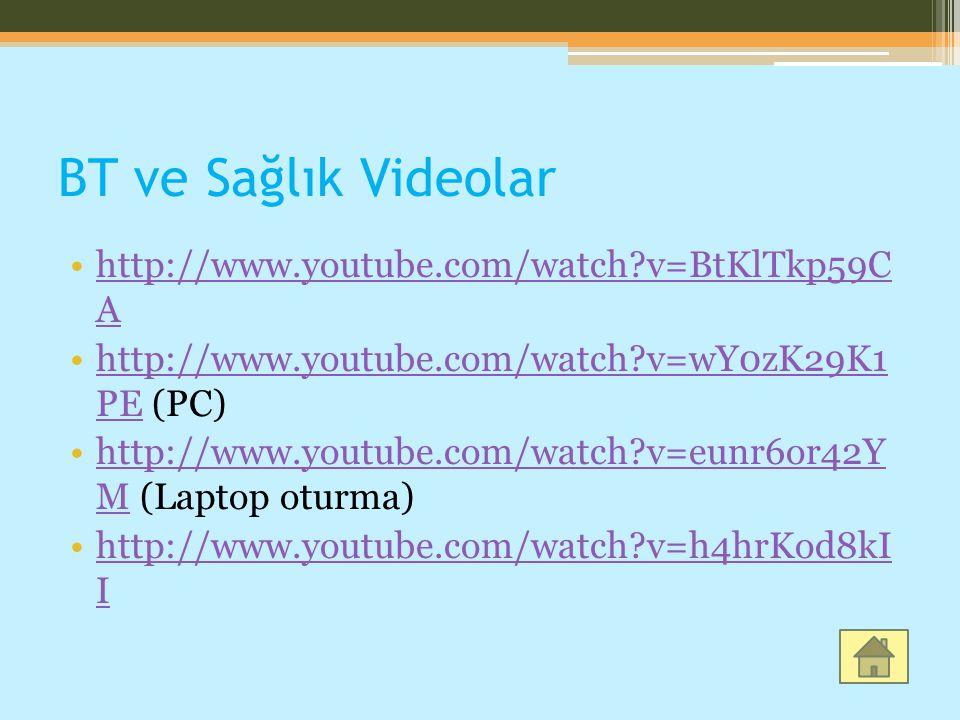 BT ve Sağlık Videolar http://www.youtube.com/watch?v=BtKlTkp59C Ahttp://www.youtube.com/watch?v=BtKlTkp59C A http://www.youtube.com/watch?v=wY0zK29K1 PE (PC)http://www.youtube.com/watch?v=wY0zK29K1 PE http://www.youtube.com/watch?v=eunr6or42Y M (Laptop oturma)http://www.youtube.com/watch?v=eunr6or42Y M http://www.youtube.com/watch?v=h4hrKod8kI Ihttp://www.youtube.com/watch?v=h4hrKod8kI I