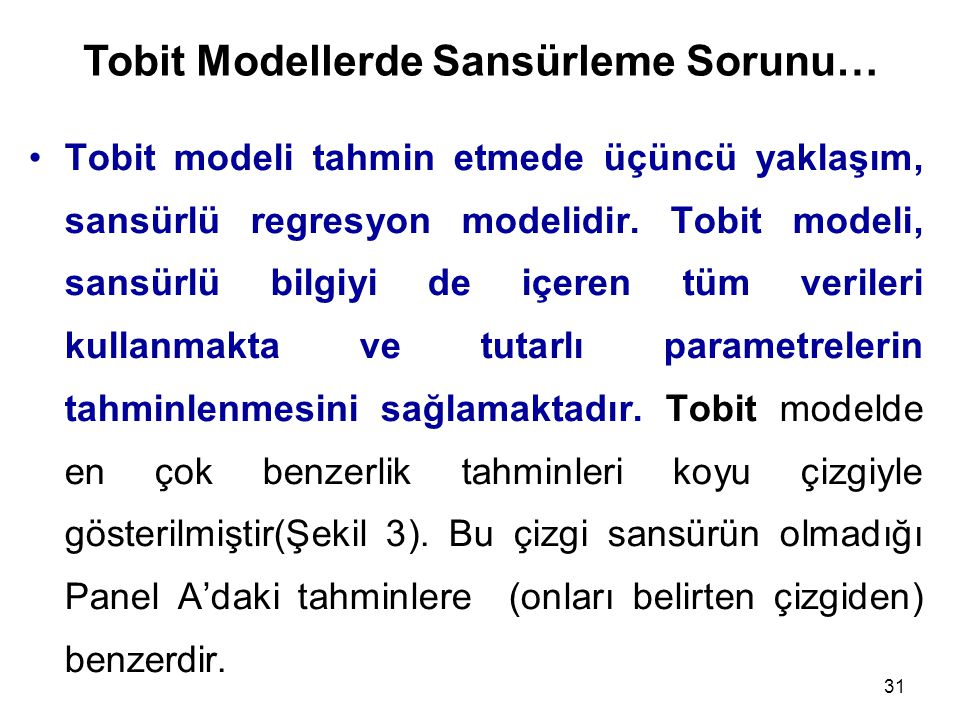 31 Tobit modeli tahmin etmede üçüncü yaklaşım, sansürlü regresyon modelidir. Tobit modeli, sansürlü bilgiyi de içeren tüm verileri kullanmakta ve tuta