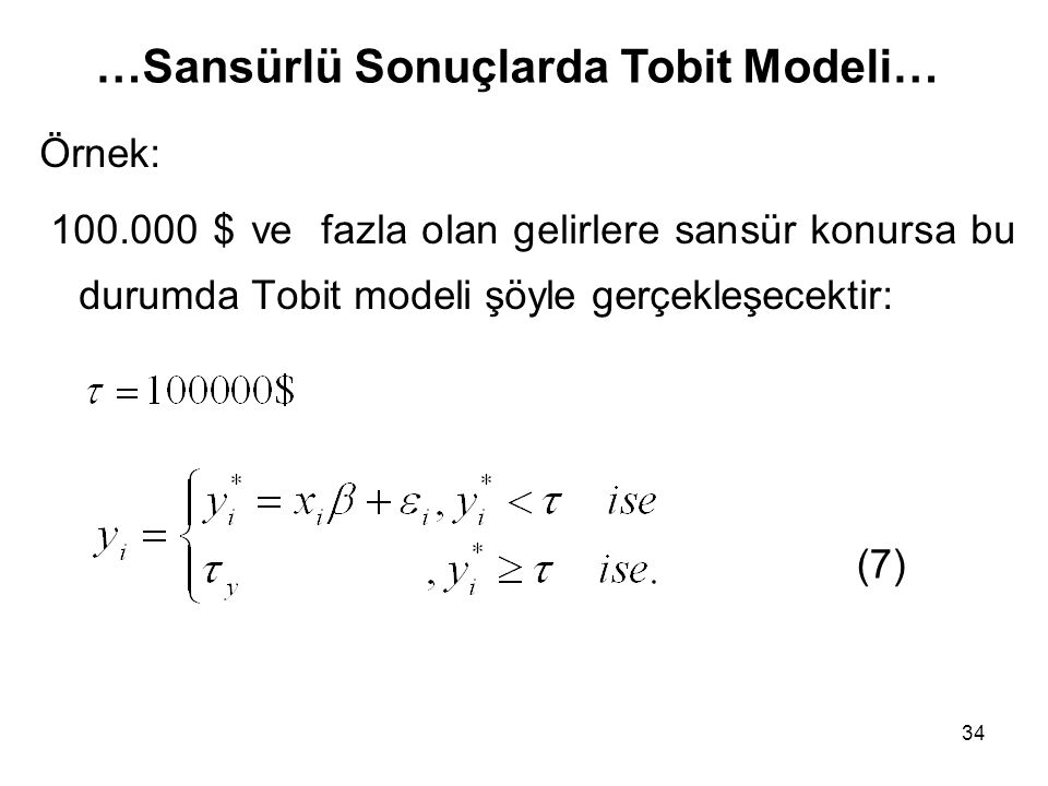 34 Örnek: 100.000 $ ve fazla olan gelirlere sansür konursa bu durumda Tobit modeli şöyle gerçekleşecektir: (7) …Sansürlü Sonuçlarda Tobit Modeli…