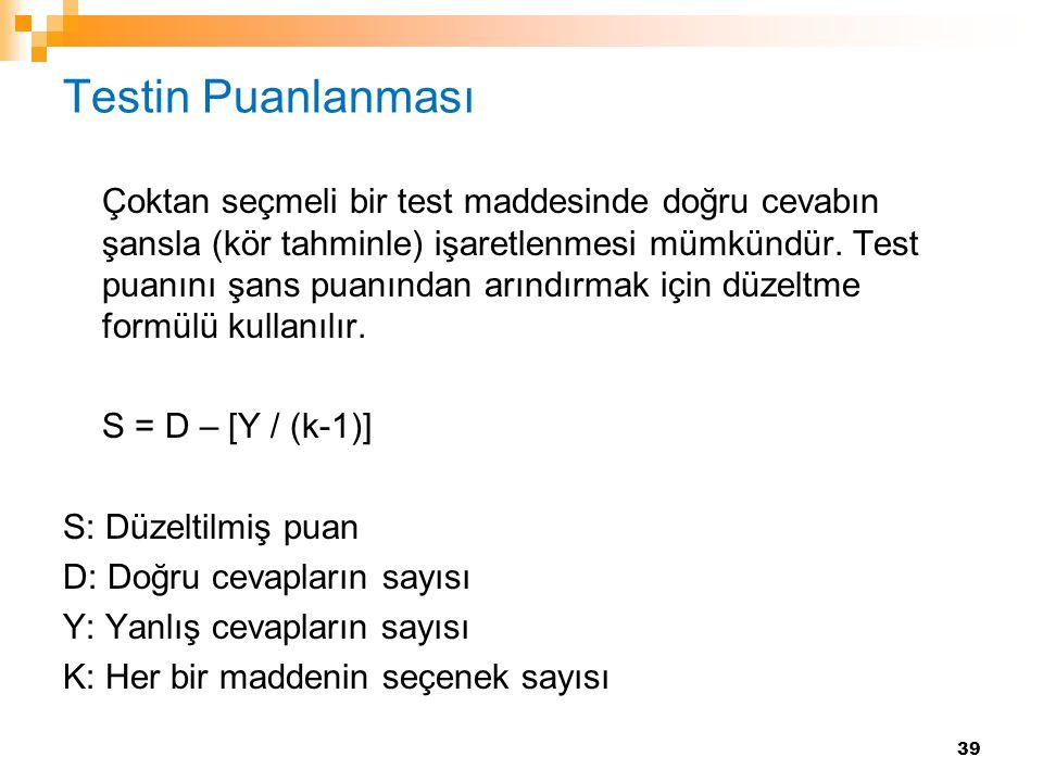 39 Testin Puanlanması Çoktan seçmeli bir test maddesinde doğru cevabın şansla (kör tahminle) işaretlenmesi mümkündür. Test puanını şans puanından arın