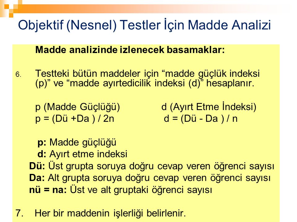 """74 Objektif (Nesnel) Testler İçin Madde Analizi Madde analizinde izlenecek basamaklar: 6. Testteki bütün maddeler için """"madde güçlük indeksi (p)"""" ve """""""