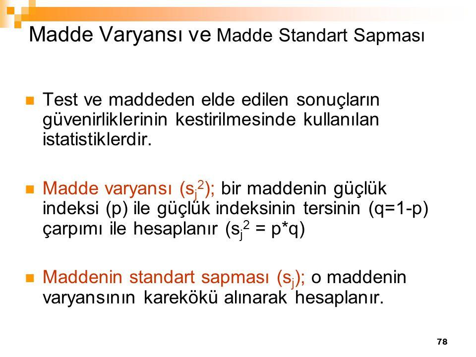 78 Madde Varyansı ve Madde Standart Sapması Test ve maddeden elde edilen sonuçların güvenirliklerinin kestirilmesinde kullanılan istatistiklerdir. Mad