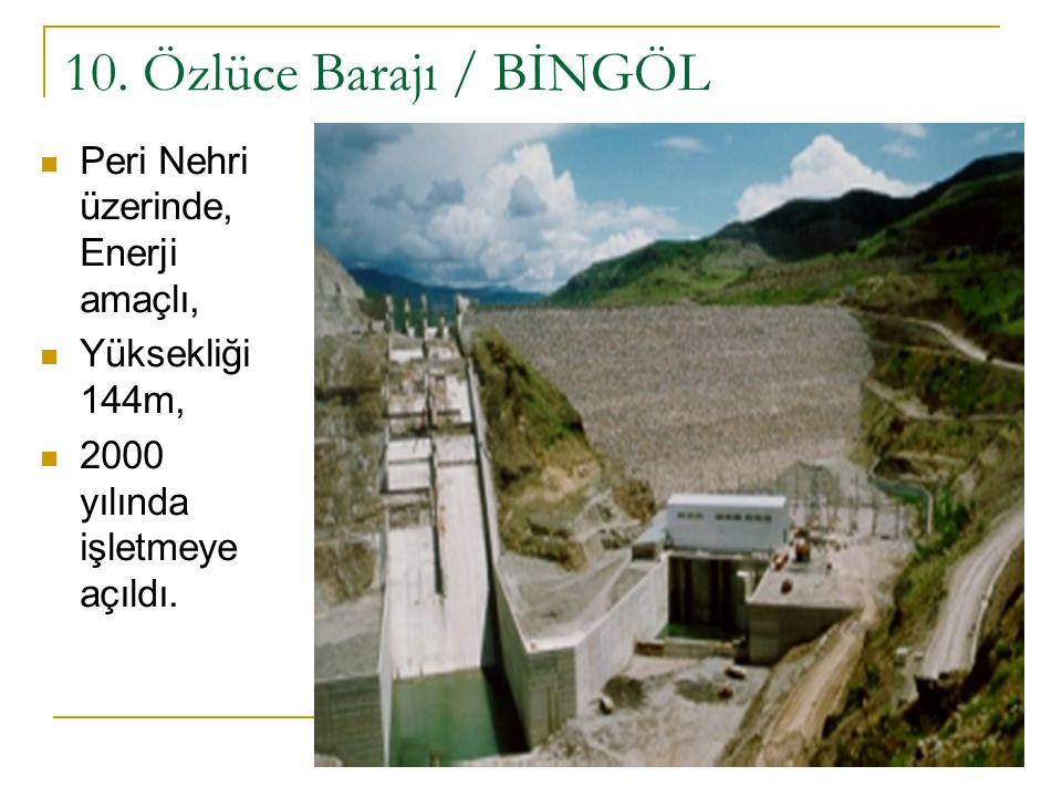 10. Özlüce Barajı / BİNGÖL Peri Nehri üzerinde, Enerji amaçlı, Yüksekliği 144m, 2000 yılında işletmeye açıldı.