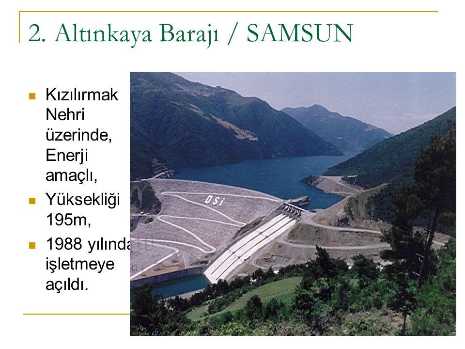 2. Altınkaya Barajı / SAMSUN Kızılırmak Nehri üzerinde, Enerji amaçlı, Yüksekliği 195m, 1988 yılında işletmeye açıldı.