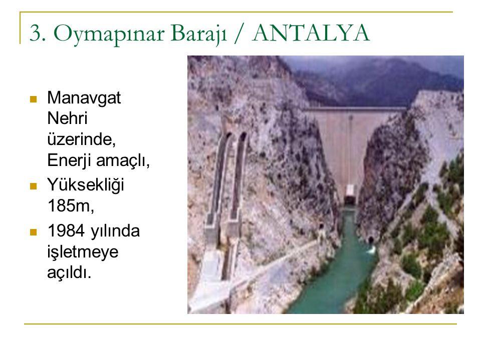 3. Oymapınar Barajı / ANTALYA Manavgat Nehri üzerinde, Enerji amaçlı, Yüksekliği 185m, 1984 yılında işletmeye açıldı.