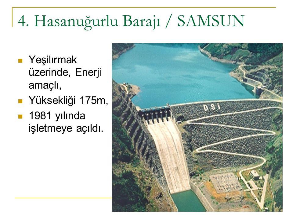4. Hasanuğurlu Barajı / SAMSUN Yeşilırmak üzerinde, Enerji amaçlı, Yüksekliği 175m, 1981 yılında işletmeye açıldı.