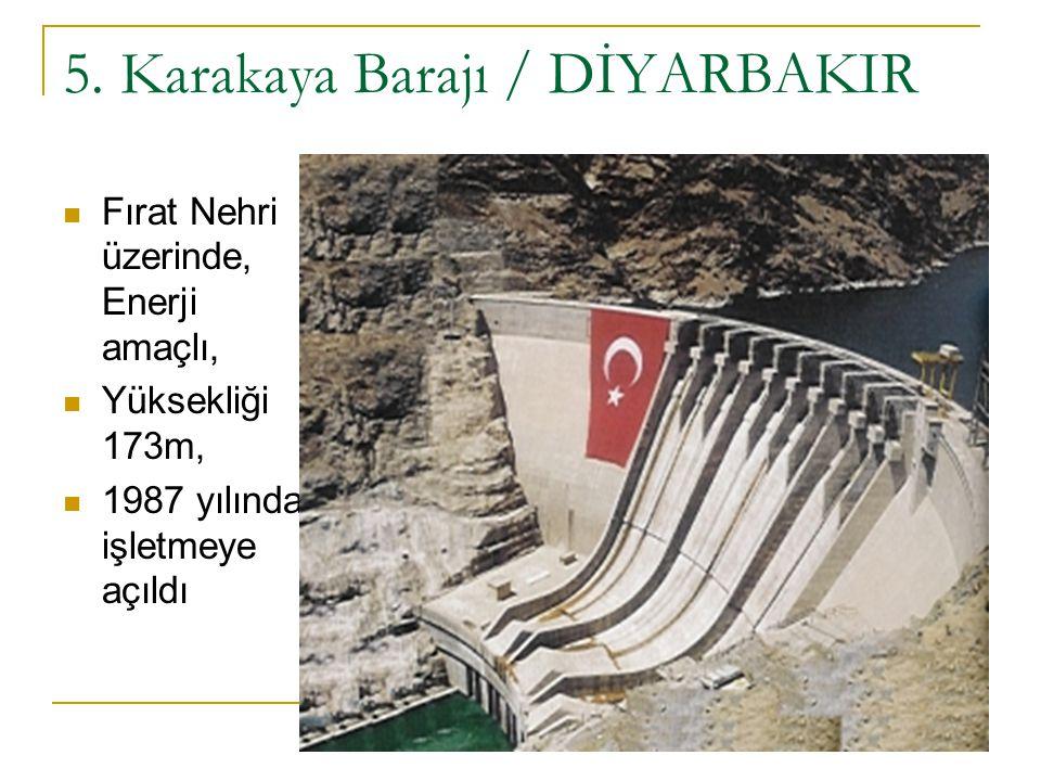5. Karakaya Barajı / DİYARBAKIR Fırat Nehri üzerinde, Enerji amaçlı, Yüksekliği 173m, 1987 yılında işletmeye açıldı