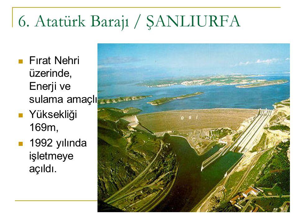 6. Atatürk Barajı / ŞANLIURFA Fırat Nehri üzerinde, Enerji ve sulama amaçlı, Yüksekliği 169m, 1992 yılında işletmeye açıldı.
