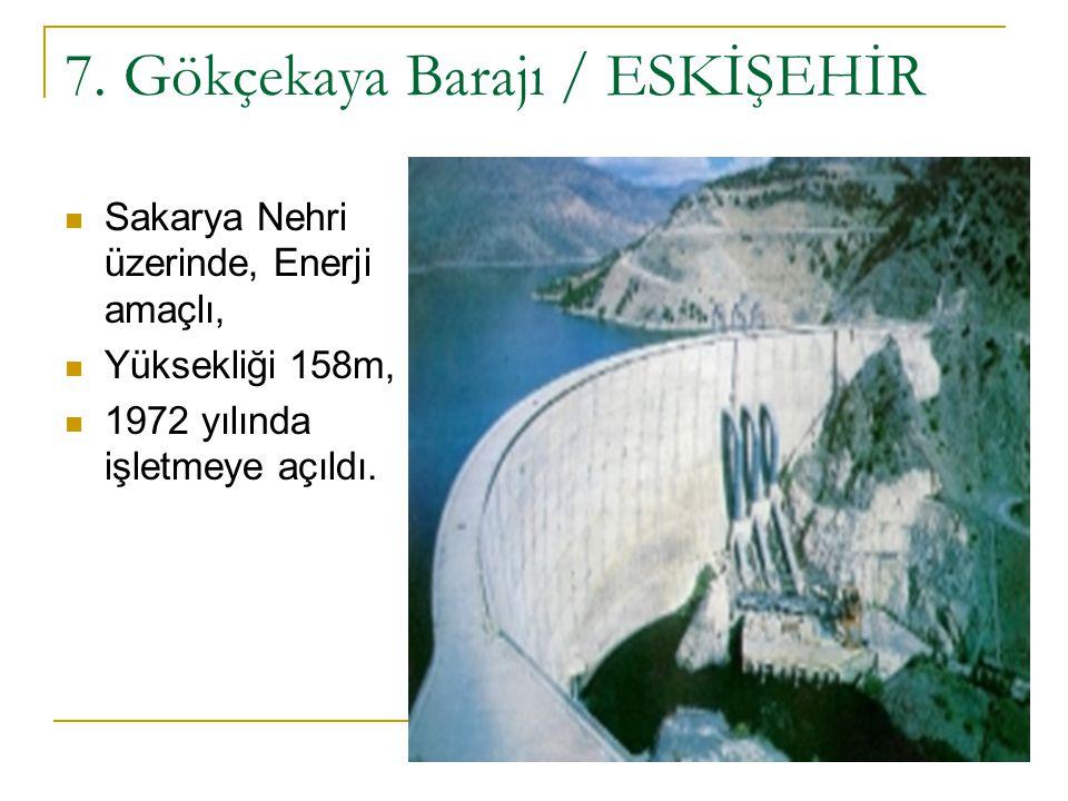 7. Gökçekaya Barajı / ESKİŞEHİR Sakarya Nehri üzerinde, Enerji amaçlı, Yüksekliği 158m, 1972 yılında işletmeye açıldı.
