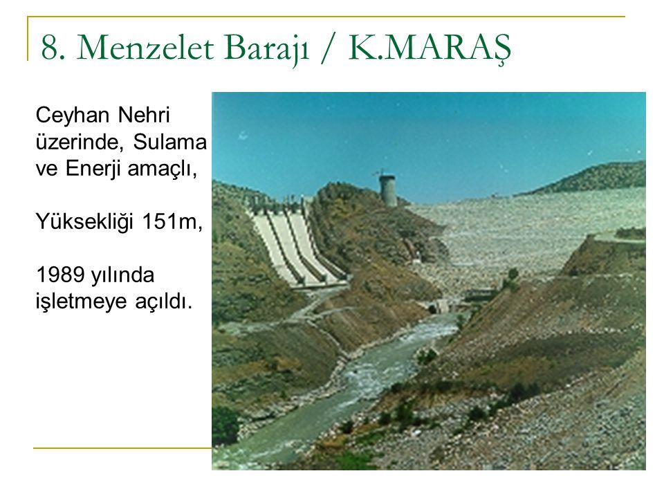 8. Menzelet Barajı / K.MARAŞ Ceyhan Nehri üzerinde, Sulama ve Enerji amaçlı, Yüksekliği 151m, 1989 yılında işletmeye açıldı.