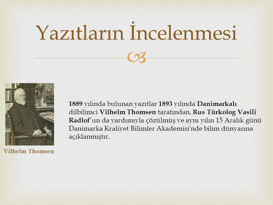  Yazıtların İncelenmesi Vilhelm Thomsen 1889 yılında bulunan yazıtlar 1893 yılında Danimarkalı dilbilimci Vilhelm Thomsen tarafından, Rus Türkolog Vasili Radlof 'un da yardımıyla çözülmüş ve aynı yılın 15 Aralık günü Danimarka Kraliyet Bilimler Akademisi nde bilim dünyasına açıklanmıştır.