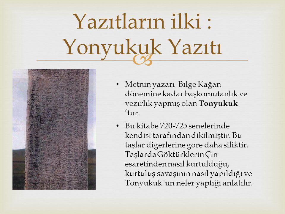  Yazıtların ilki : Yonyukuk Yazıtı Bu kitabe 720-725 senelerinde kendisi tarafından dikilmiştir.