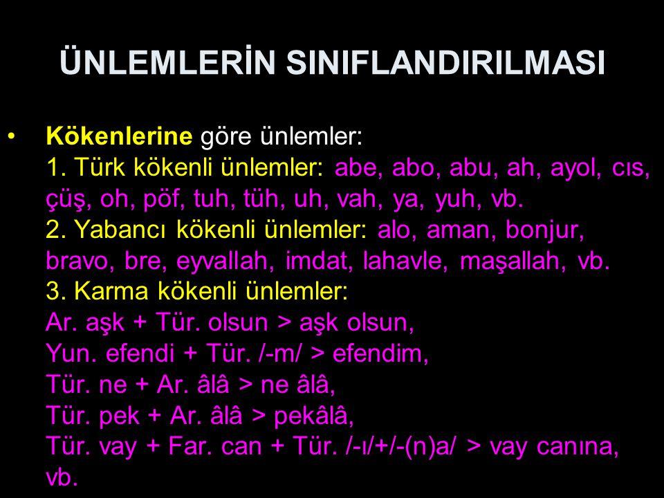 ÜNLEMLERİN SINIFLANDIRILMASI Kökenlerine göre ünlemler: 1. Türk kökenli ünlemler: abe, abo, abu, ah, ayol, cıs, çüş, oh, pöf, tuh, tüh, uh, vah, ya, y
