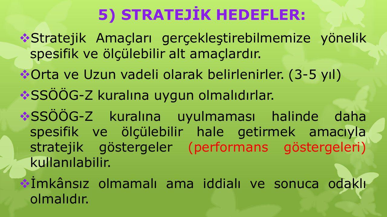 5) STRATEJİK HEDEFLER:  Stratejik Amaçları gerçekleştirebilmemize yönelik spesifik ve ölçülebilir alt amaçlardır.  Orta ve Uzun vadeli olarak belirl