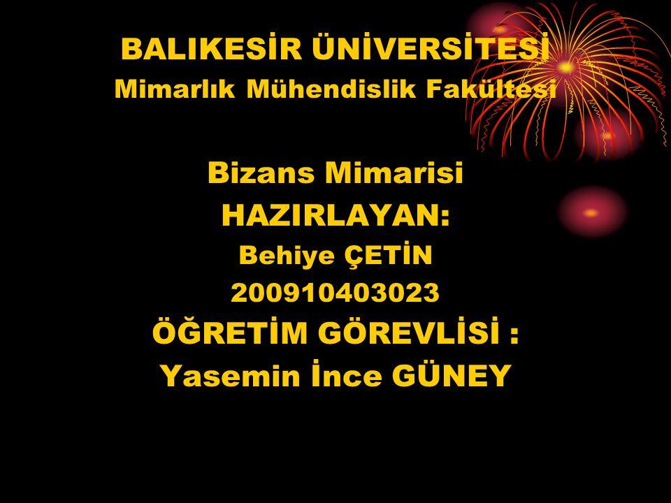 BALIKESİR ÜNİVERSİTESİ Mimarlık Mühendislik Fakültesi Bizans Mimarisi HAZIRLAYAN: Behiye ÇETİN 200910403023 ÖĞRETİM GÖREVLİSİ : Yasemin İnce GÜNEY