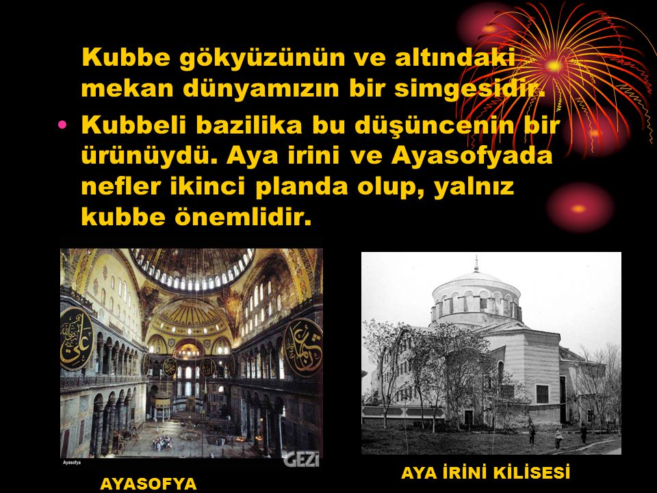 Kubbe gökyüzünün ve altındaki mekan dünyamızın bir simgesidir. Kubbeli bazilika bu düşüncenin bir ürünüydü. Aya irini ve Ayasofyada nefler ikinci plan
