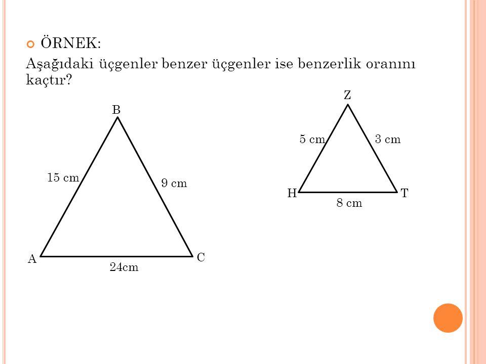 ÖRNEK: Aşağıdaki üçgenler benzer üçgenler ise benzerlik oranını kaçtır? C B A 15 cm 24cm 9 cm T Z H 5 cm 8 cm 3 cm