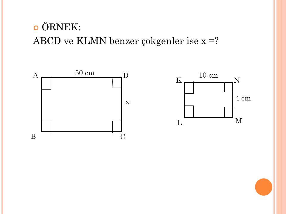ÖRNEK: ABCD ve KLMN benzer çokgenler ise x =? AD C B x 50 cm KN M L 4 cm 10 cm
