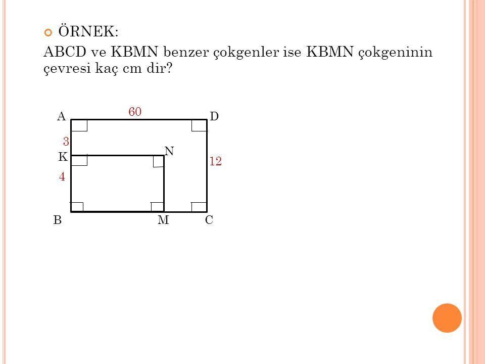 ÖRNEK: ABCD ve KBMN benzer çokgenler ise KBMN çokgeninin çevresi kaç cm dir? M K 3 AD C B 4 12 60 N