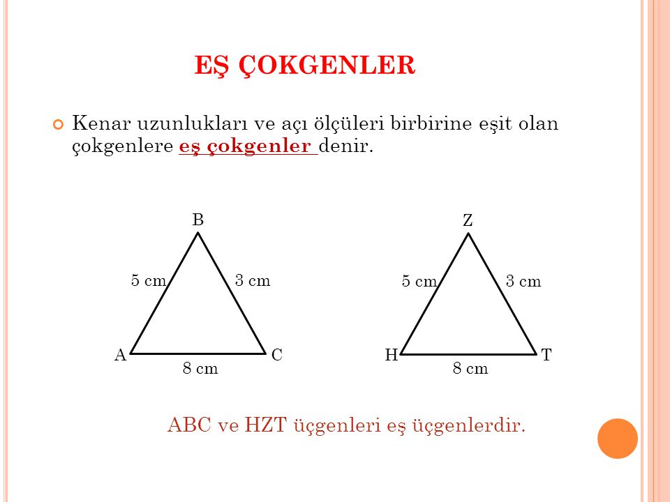 EŞ ÇOKGENLER Kenar uzunlukları ve açı ölçüleri birbirine eşit olan çokgenlere eş çokgenler denir. C B A 5 cm 8 cm 3 cm T Z H 5 cm 8 cm 3 cm ABC ve HZT