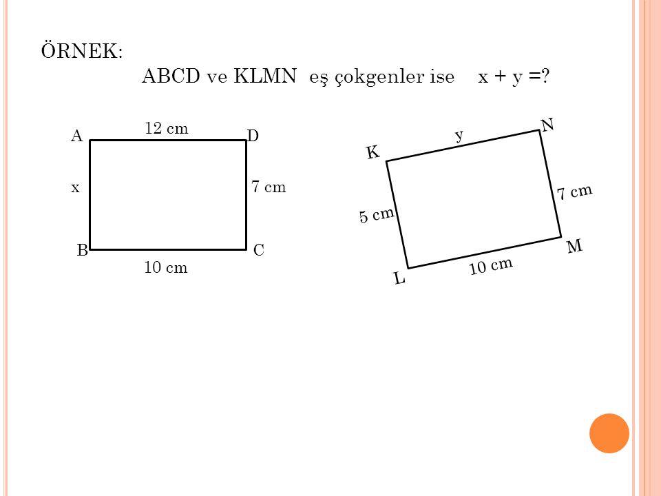 ÖRNEK: ABCD ve KLMN eş çokgenler ise x + y =? A D CB x7 cm 10 cm 12 cm K N M L 5 cm 7 cm 10 cm y