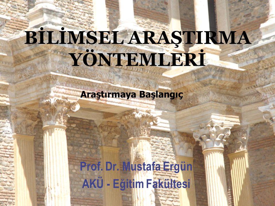 BİLİMSEL ARAŞTIRMA YÖNTEMLERİ Prof. Dr. Mustafa Ergün AKÜ - Eğitim Fakültesi Araştırmaya Başlangıç