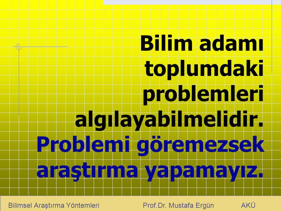 Bilim adamı toplumdaki problemleri algılayabilmelidir. Problemi göremezsek araştırma yapamayız. Bilimsel Araştırma Yöntemleri Prof.Dr. Mustafa Ergün A