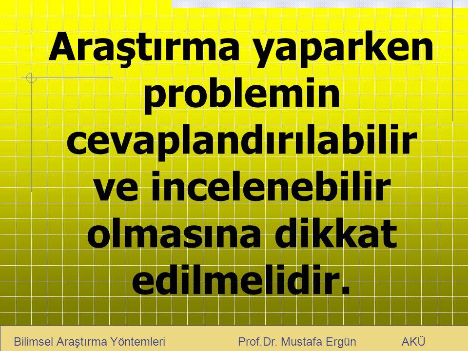 Araştırma yaparken problemin cevaplandırılabilir ve incelenebilir olmasına dikkat edilmelidir. Bilimsel Araştırma Yöntemleri Prof.Dr. Mustafa Ergün AK