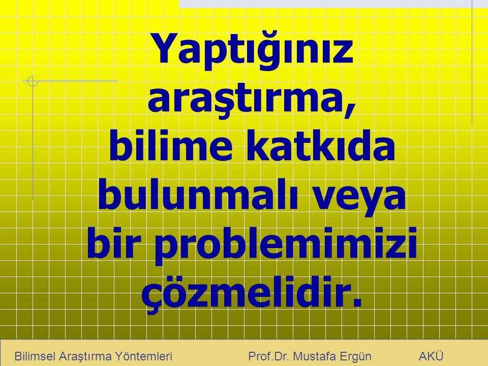 Yaptığınız araştırma, bilime katkıda bulunmalı veya bir problemimizi çözmelidir. Bilimsel Araştırma Yöntemleri Prof.Dr. Mustafa Ergün AKÜ
