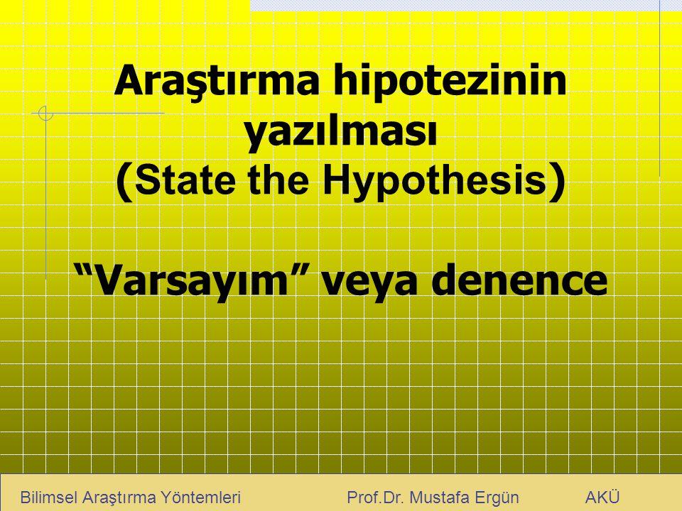 """Araştırma hipotezinin yazılması ( State the Hypothesis ) """"Varsayım"""" veya denence Bilimsel Araştırma Yöntemleri Prof.Dr. Mustafa Ergün AKÜ"""