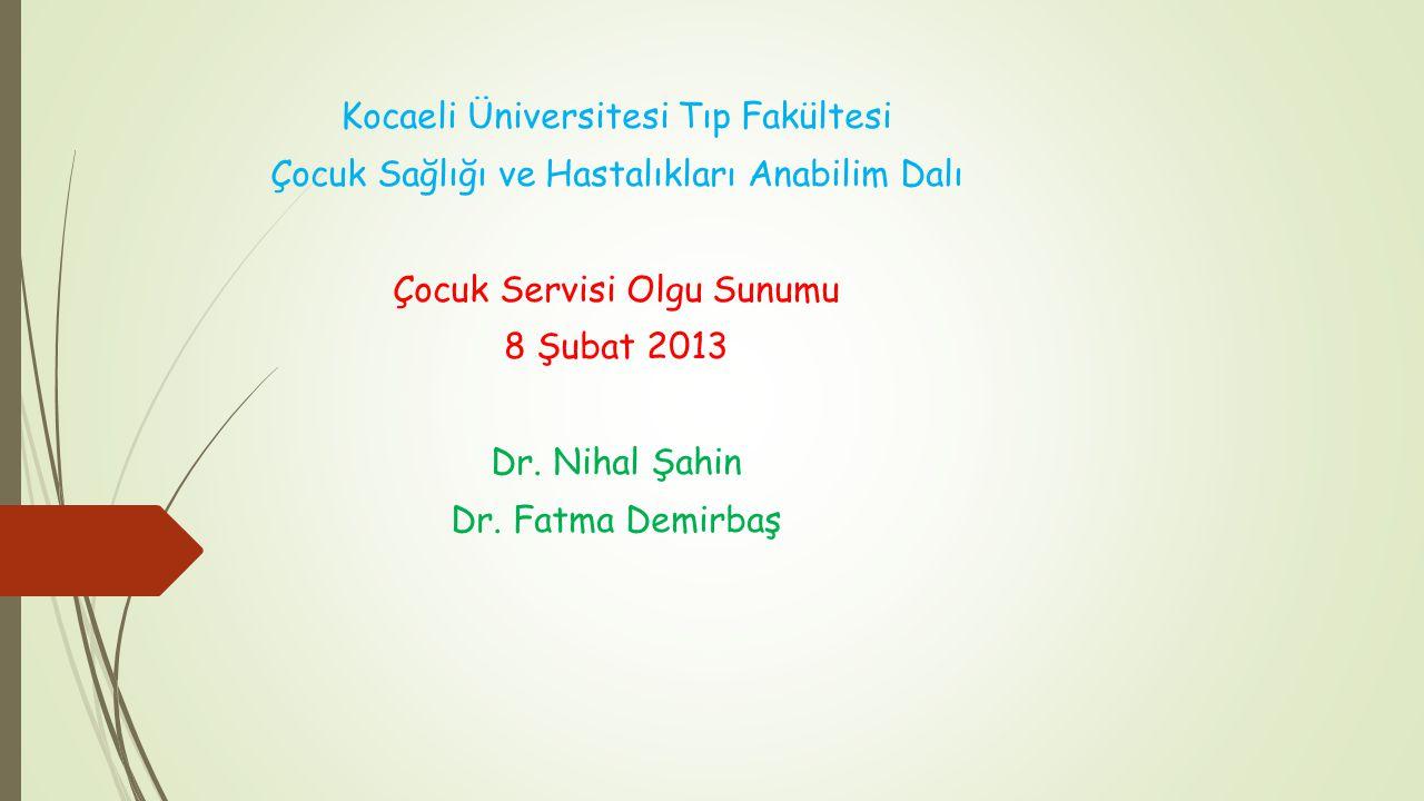 Kocaeli Üniversitesi Tıp Fakültesi Çocuk Sağlığı ve Hastalıkları Anabilim Dalı Çocuk Servisi Olgu Sunumu 8 Şubat 2013 Dr. Nihal Şahin Dr. Fatma Demirb