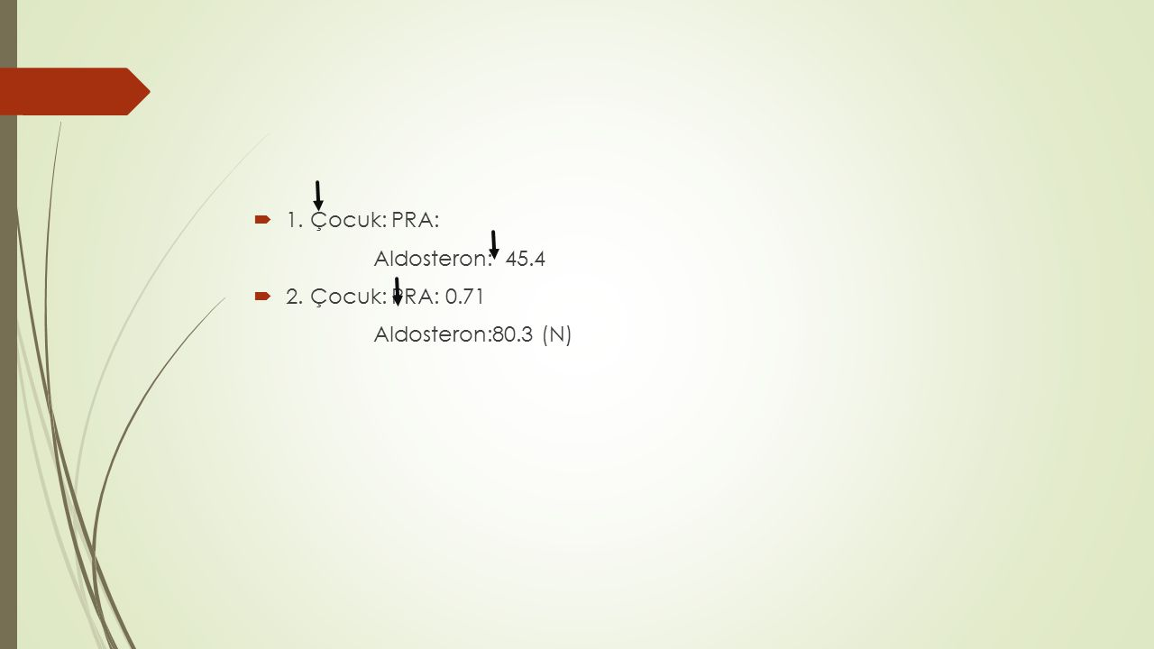  1. Çocuk: PRA: Aldosteron: 45.4  2. Çocuk: PRA: 0.71 Aldosteron:80.3 (N)
