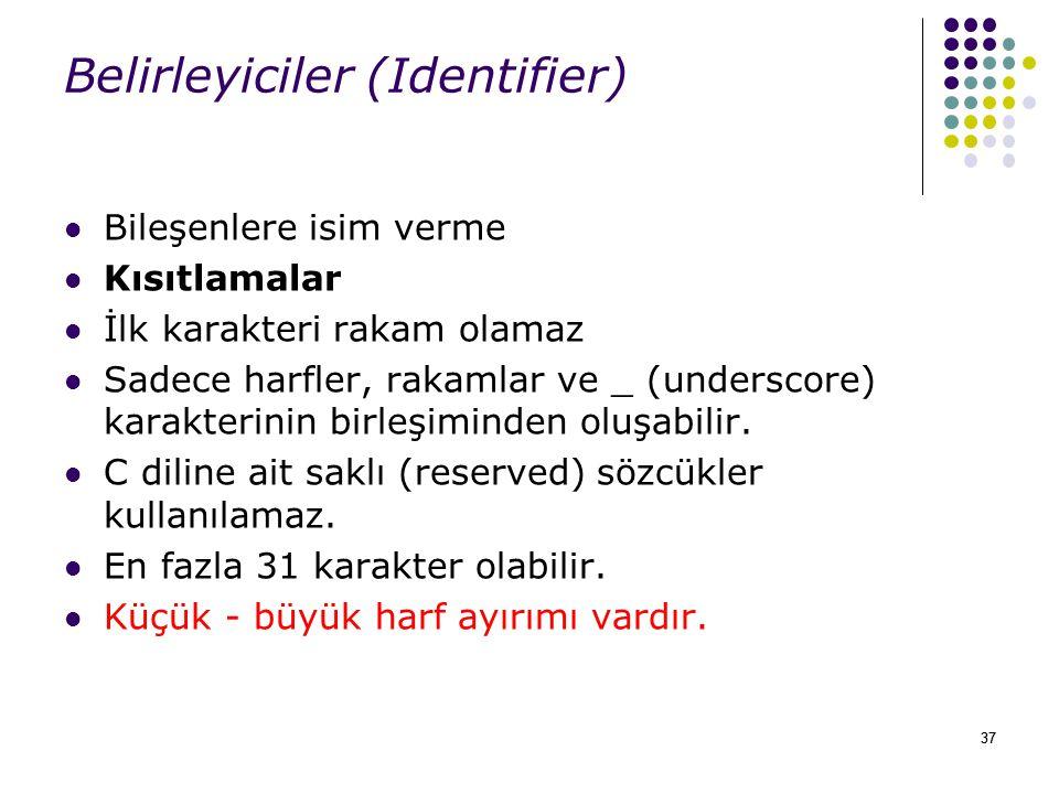 37 Belirleyiciler (Identifier) Bileşenlere isim verme Kısıtlamalar İlk karakteri rakam olamaz Sadece harfler, rakamlar ve _ (underscore) karakterinin birleşiminden oluşabilir.